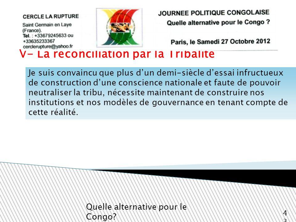 V- La réconciliation par la Tribalité Quelle alternative pour le Congo? 43 Je suis convaincu que plus dun demi-siècle dessai infructueux de constructi
