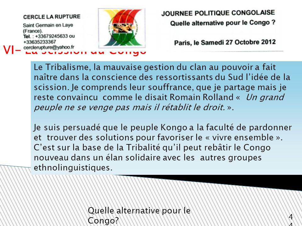 VI- La scission du Congo Quelle alternative pour le Congo? 44 Le Tribalisme, la mauvaise gestion du clan au pouvoir a fait naître dans la conscience d