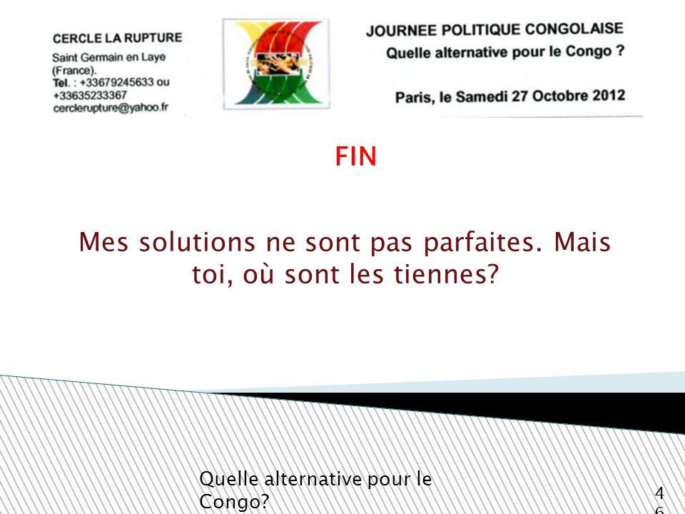 FIN Quelle alternative pour le Congo? 46 Mes solutions ne sont pas parfaites. Mais toi, où sont les tiennes?