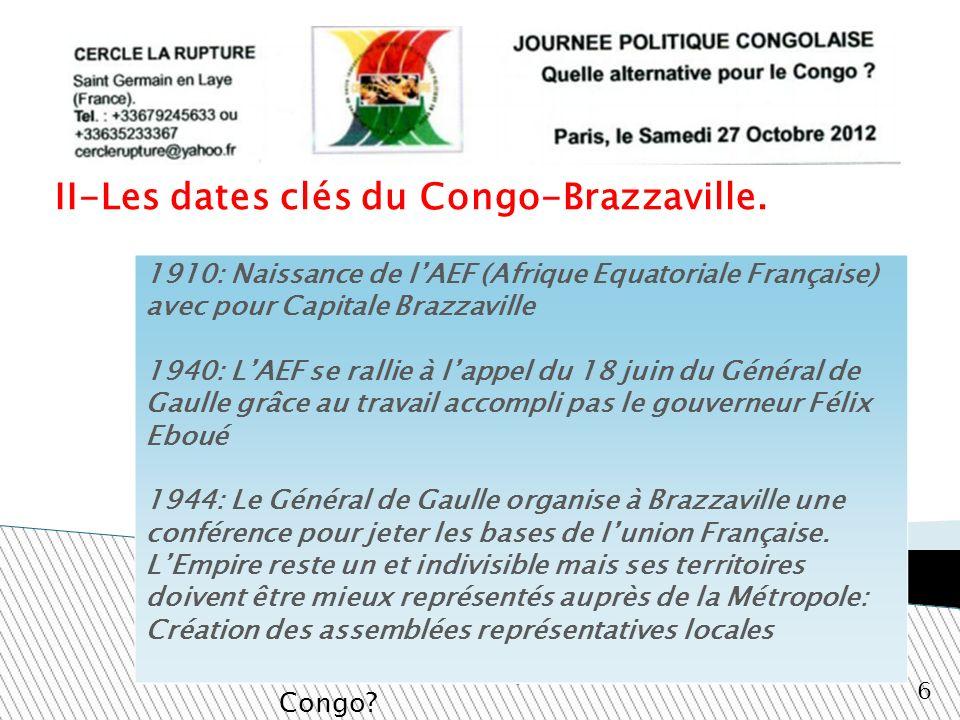 II-Les dates clés du Congo-Brazzaville. Quelle alternative pour le Congo? 6 1910: Naissance de lAEF (Afrique Equatoriale Française) avec pour Capitale