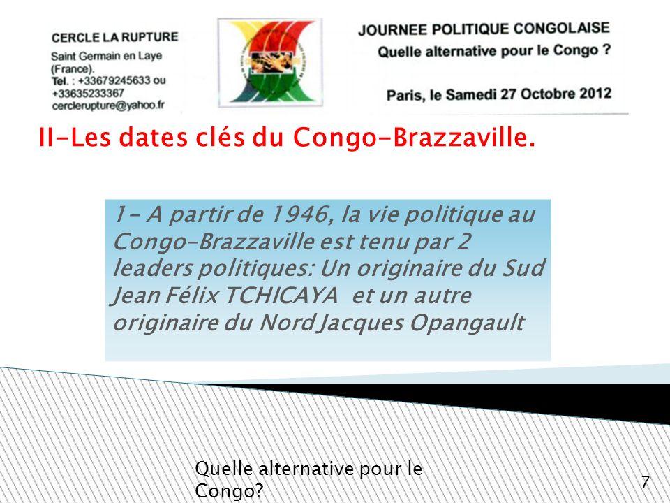 II-Les dates clés du Congo-Brazzaville. Quelle alternative pour le Congo? 7 1- A partir de 1946, la vie politique au Congo-Brazzaville est tenu par 2
