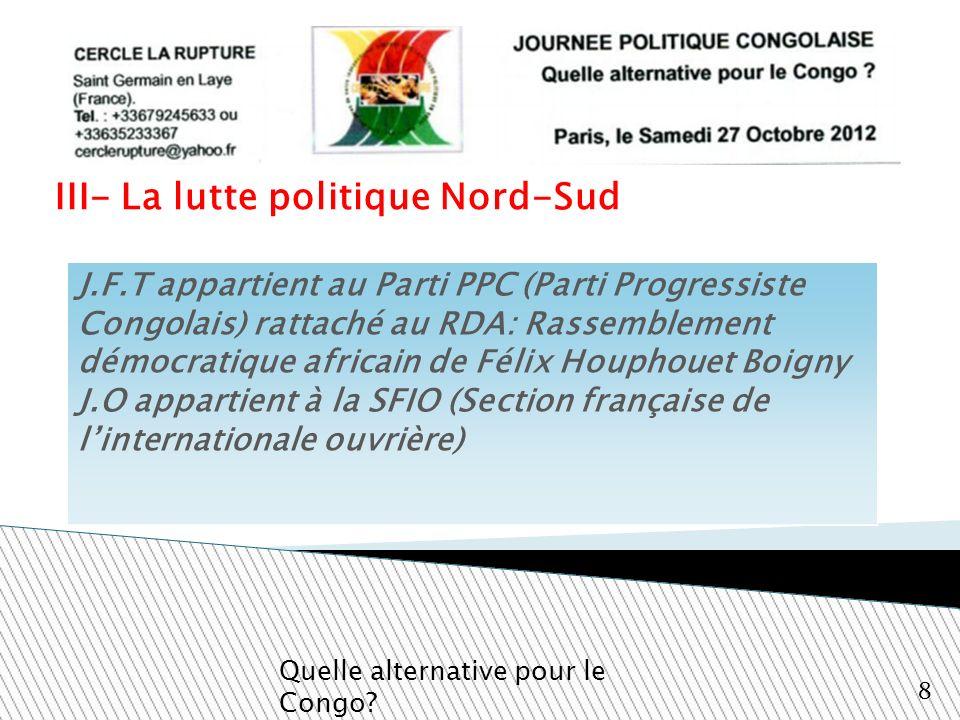 III- La lutte politique Nord-Sud Quelle alternative pour le Congo? 8 J.F.T appartient au Parti PPC (Parti Progressiste Congolais) rattaché au RDA: Ras