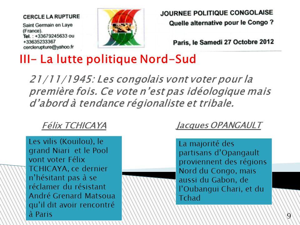 III- La lutte politique Nord-Sud Jacques OPANGAULT 9 21/11/1945: Les congolais vont voter pour la première fois. Ce vote nest pas idéologique mais dab
