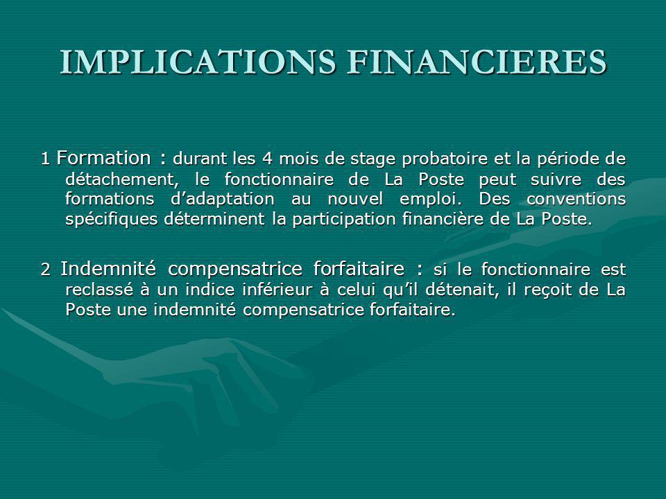 IMPLICATIONS FINANCIERES 1 Formation : durant les 4 mois de stage probatoire et la période de détachement, le fonctionnaire de La Poste peut suivre des formations dadaptation au nouvel emploi.