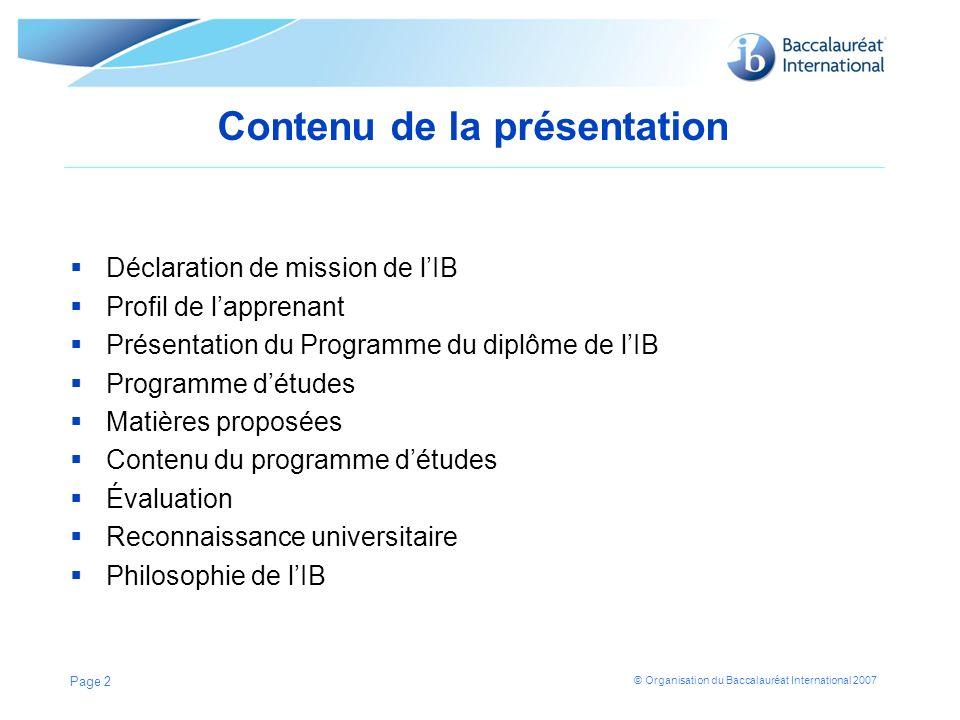 © Organisation du Baccalauréat International 2007 Contenu de la présentation Déclaration de mission de lIB Profil de lapprenant Présentation du Progra