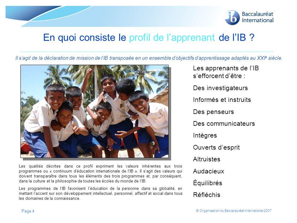 © Organisation du Baccalauréat International 2007 Page 4 En quoi consiste le profil de lapprenant de lIB ? ll sagit de la déclaration de mission de lI