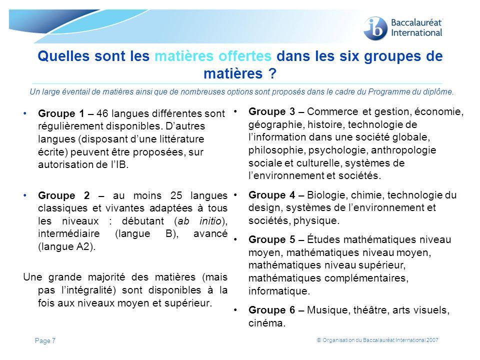 © Organisation du Baccalauréat International 2007 Quelles sont les matières offertes dans les six groupes de matières ? Un large éventail de matières