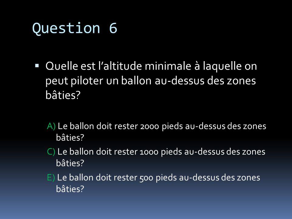 Question 6 Quelle est laltitude minimale à laquelle on peut piloter un ballon au-dessus des zones bâties? A) Le ballon doit rester 2000 pieds au-dessu