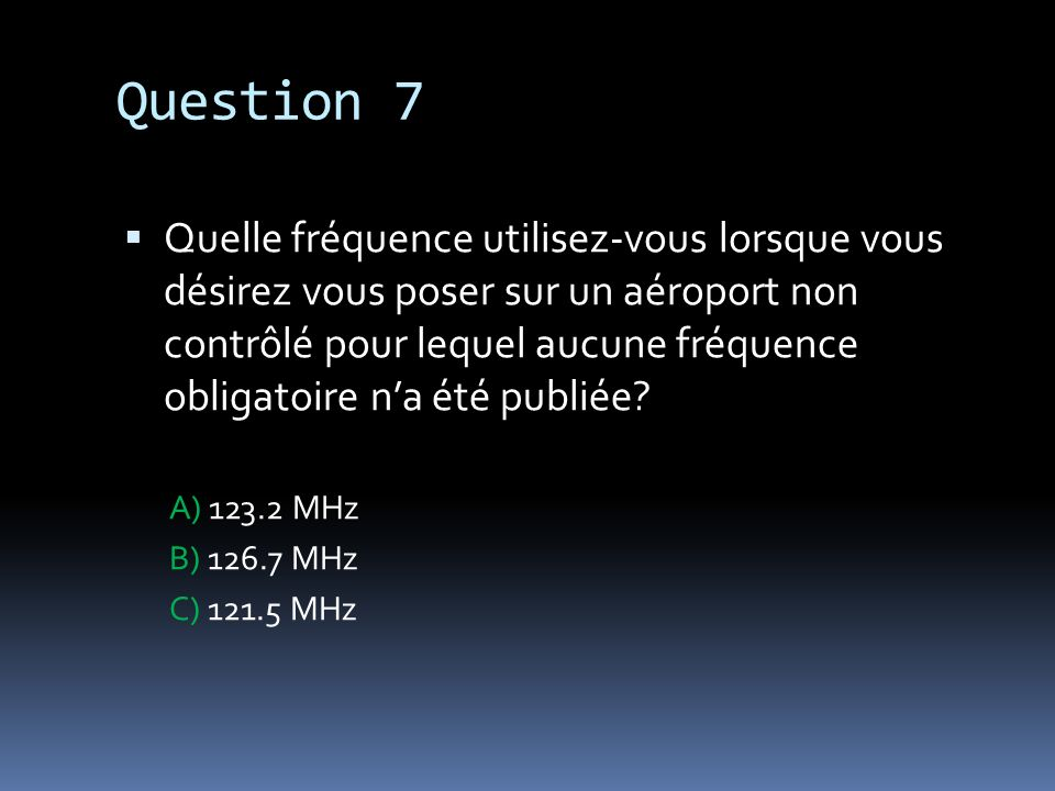 Question 7 Quelle fréquence utilisez-vous lorsque vous désirez vous poser sur un aéroport non contrôlé pour lequel aucune fréquence obligatoire na été