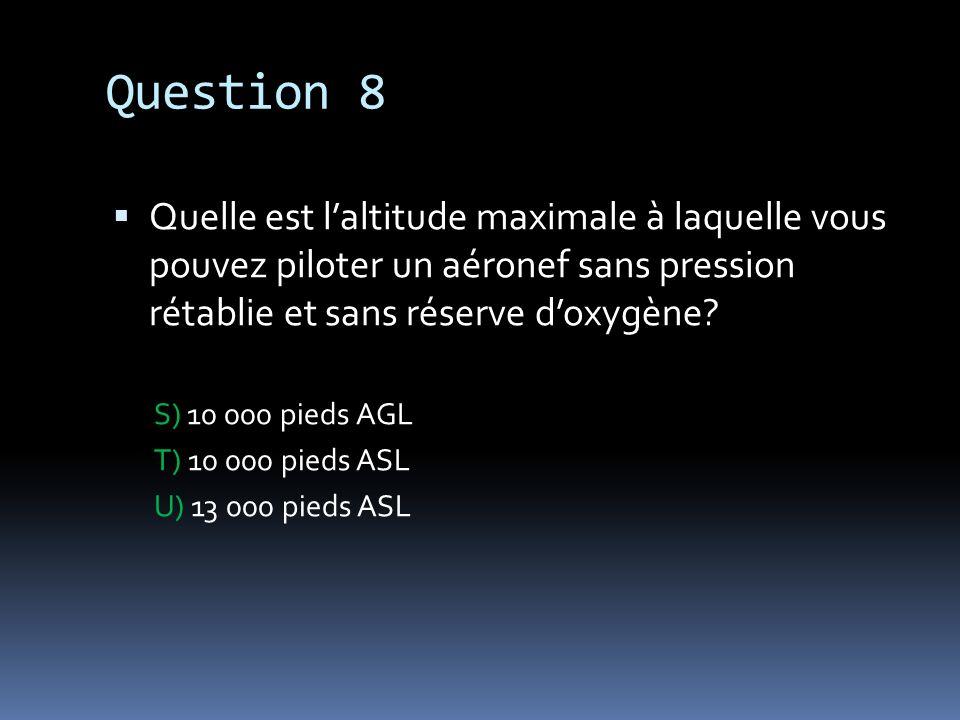Question 8 Quelle est laltitude maximale à laquelle vous pouvez piloter un aéronef sans pression rétablie et sans réserve doxygène? S) 10 000 pieds AG