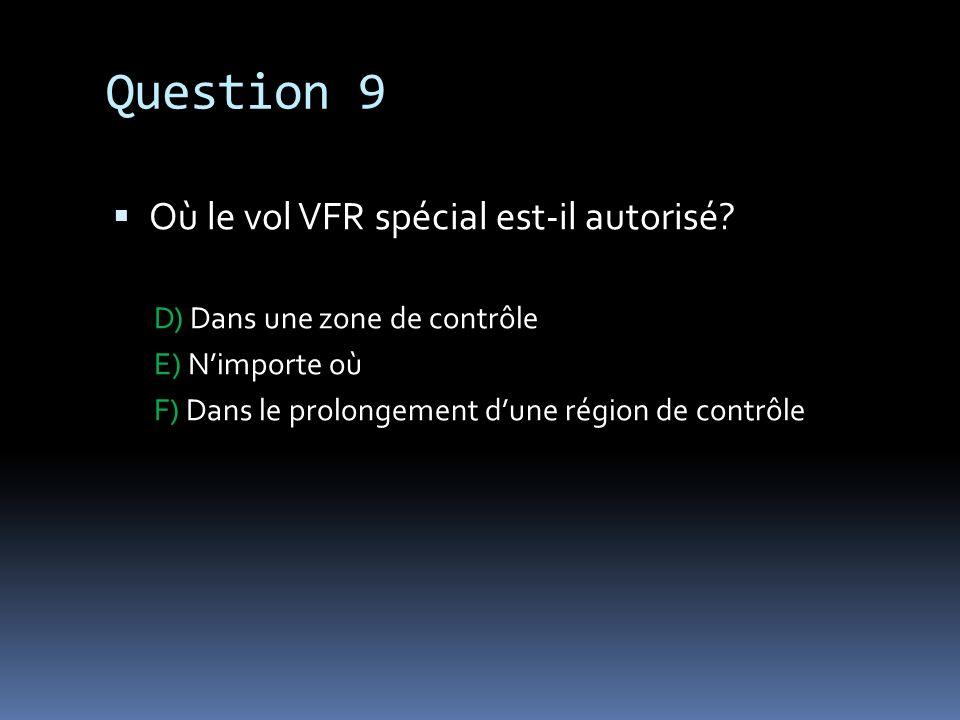 Question 9 Où le vol VFR spécial est-il autorisé? D) Dans une zone de contrôle E) Nimporte où F) Dans le prolongement dune région de contrôle