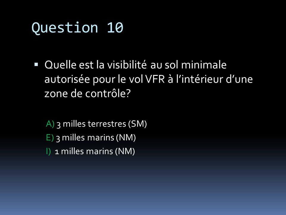 Question 10 Quelle est la visibilité au sol minimale autorisée pour le vol VFR à lintérieur dune zone de contrôle? A) 3 milles terrestres (SM) E) 3 mi