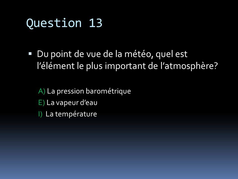 Question 13 Du point de vue de la météo, quel est lélément le plus important de latmosphère? A) La pression barométrique E) La vapeur deau I) La tempé