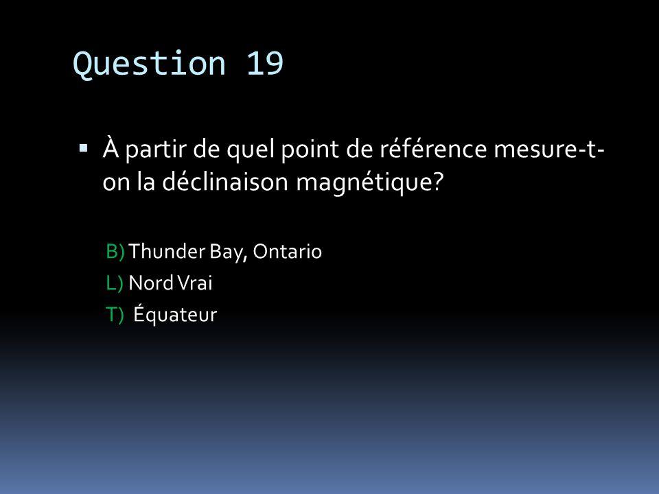 Question 19 À partir de quel point de référence mesure-t- on la déclinaison magnétique? B) Thunder Bay, Ontario L) Nord Vrai T) Équateur