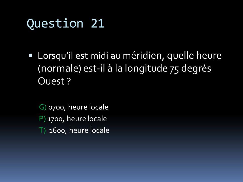 Question 21 Lorsquil est midi au m éridien, quelle heure (normale) est-il à la longitude 75 degrés Ouest ? G) 0700, heure locale P) 1700, heure locale
