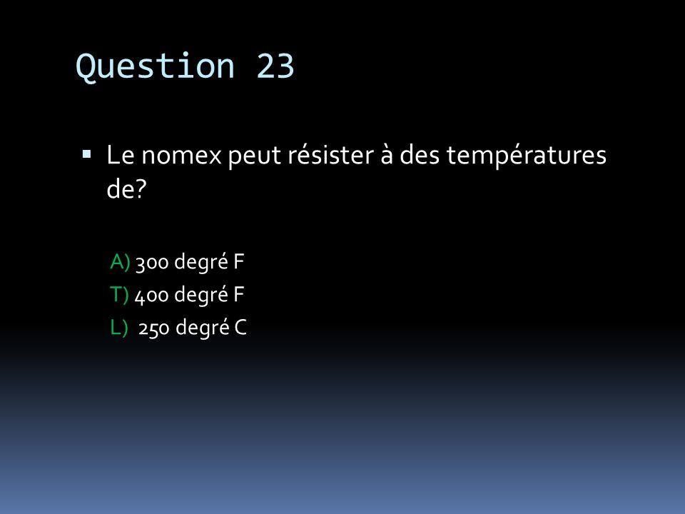 Question 23 Le nomex peut résister à des températures de? A) 300 degré F T) 400 degré F L) 250 degré C