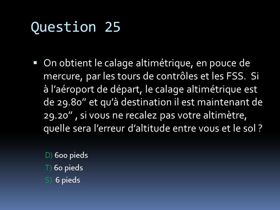 Question 25 On obtient le calage altimétrique, en pouce de mercure, par les tours de contrôles et les FSS. Si à laéroport de départ, le calage altimét