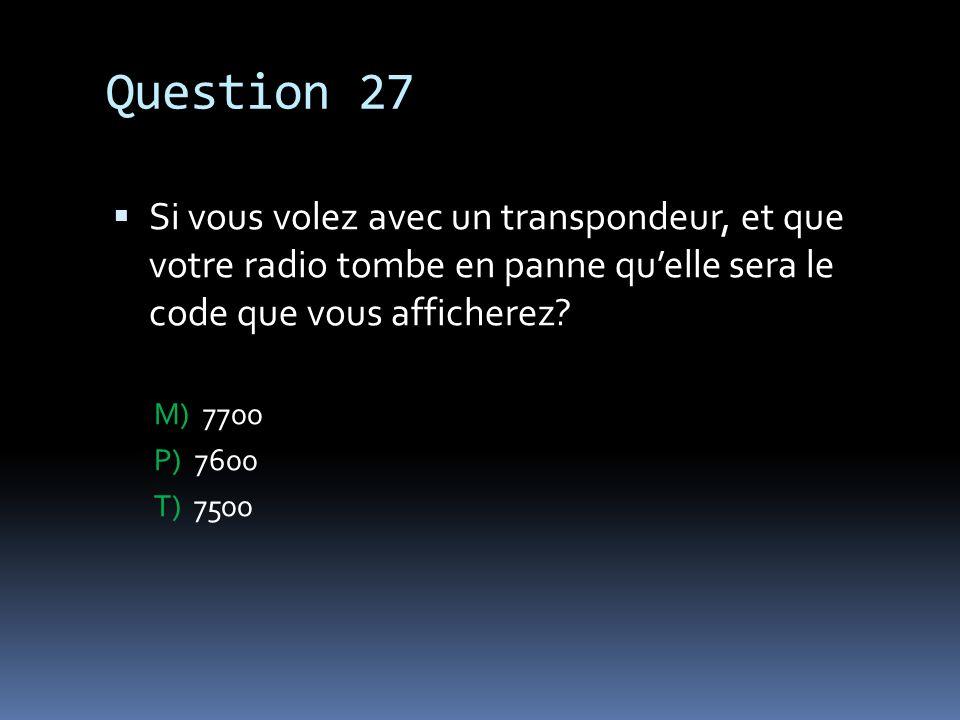 Question 27 Si vous volez avec un transpondeur, et que votre radio tombe en panne quelle sera le code que vous afficherez? M) 7700 P) 7600 T) 7500