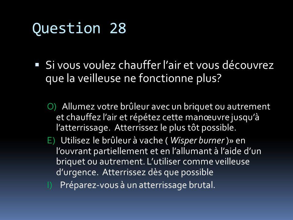 Question 28 Si vous voulez chauffer lair et vous découvrez que la veilleuse ne fonctionne plus? O) Allumez votre brûleur avec un briquet ou autrement