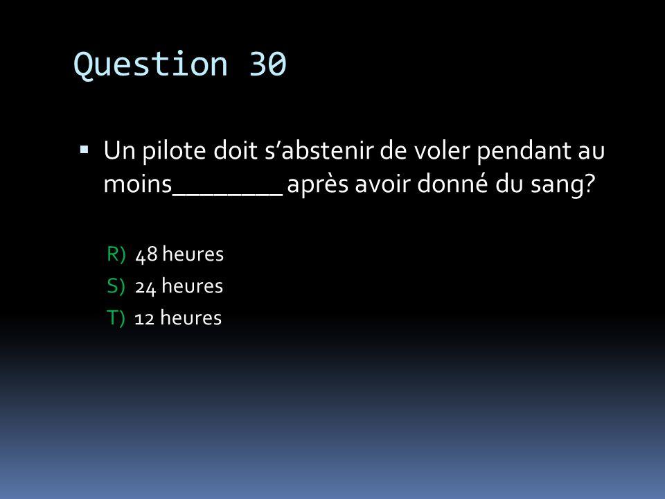 Question 30 Un pilote doit sabstenir de voler pendant au moins________ après avoir donné du sang? R) 48 heures S) 24 heures T) 12 heures