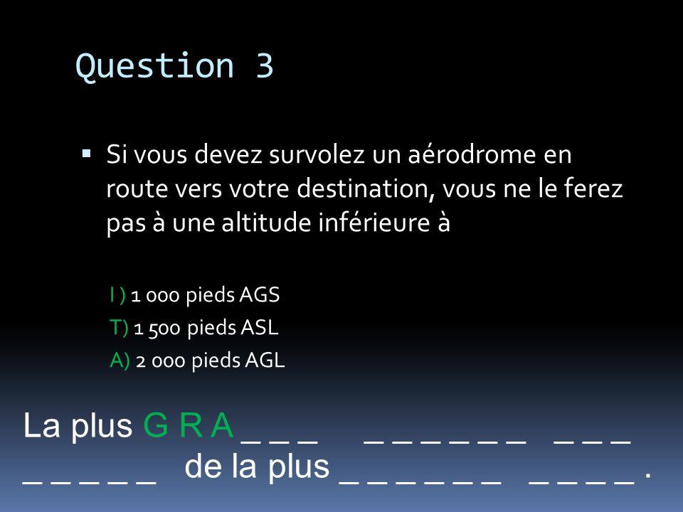 Question 3 Si vous devez survolez un aérodrome en route vers votre destination, vous ne le ferez pas à une altitude inférieure à I ) 1 000 pieds AGS T