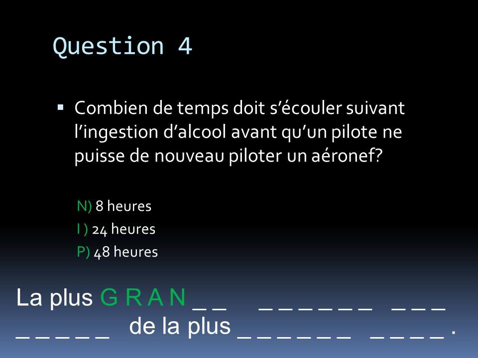 Question 4 Combien de temps doit sécouler suivant lingestion dalcool avant quun pilote ne puisse de nouveau piloter un aéronef? N) 8 heures I ) 24 heu