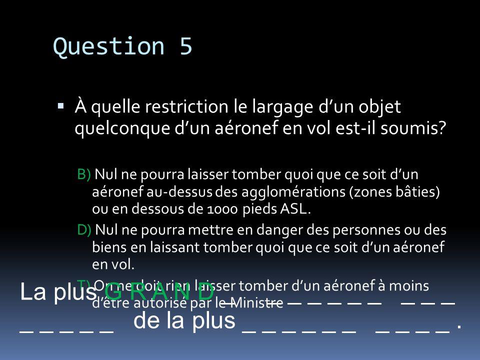 Question 5 À quelle restriction le largage dun objet quelconque dun aéronef en vol est-il soumis? B) Nul ne pourra laisser tomber quoi que ce soit dun