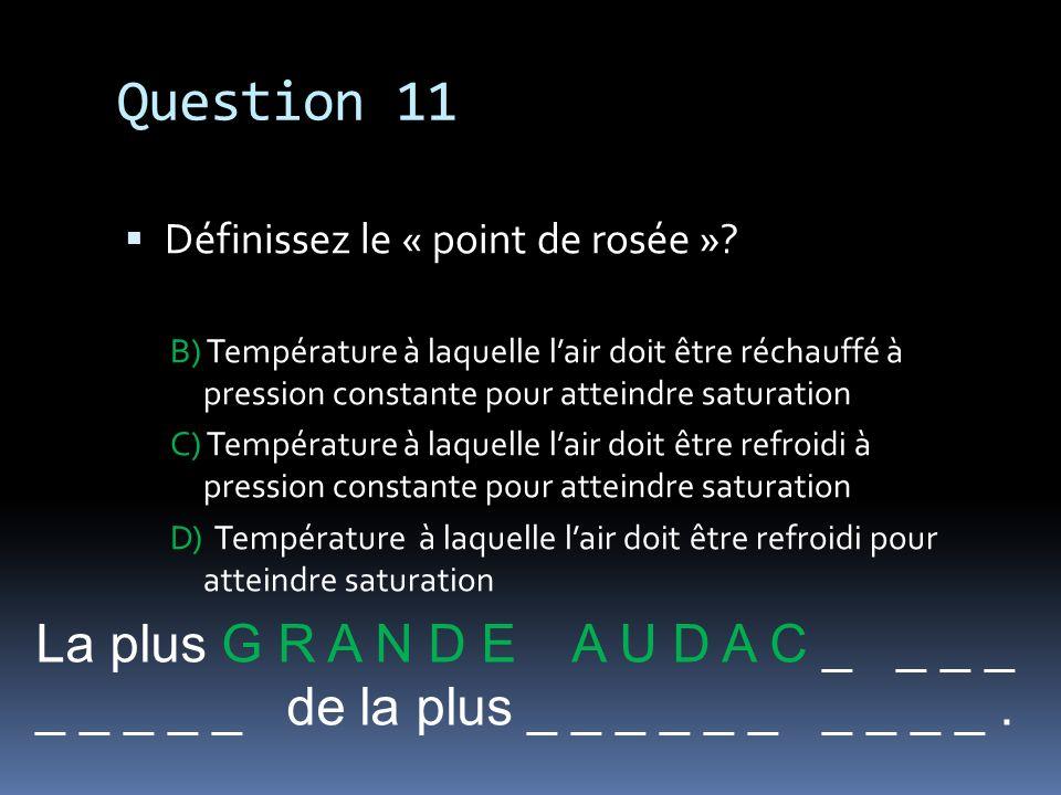 Question 11 Définissez le « point de rosée »? B) Température à laquelle lair doit être réchauffé à pression constante pour atteindre saturation C) Tem