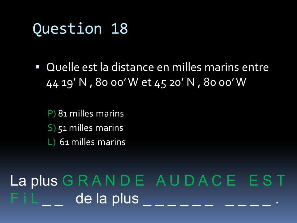 Question 18 Quelle est la distance en milles marins entre 44 19 N, 80 00 W et 45 20 N, 80 00 W P) 81 milles marins S) 51 milles marins L) 61 milles ma
