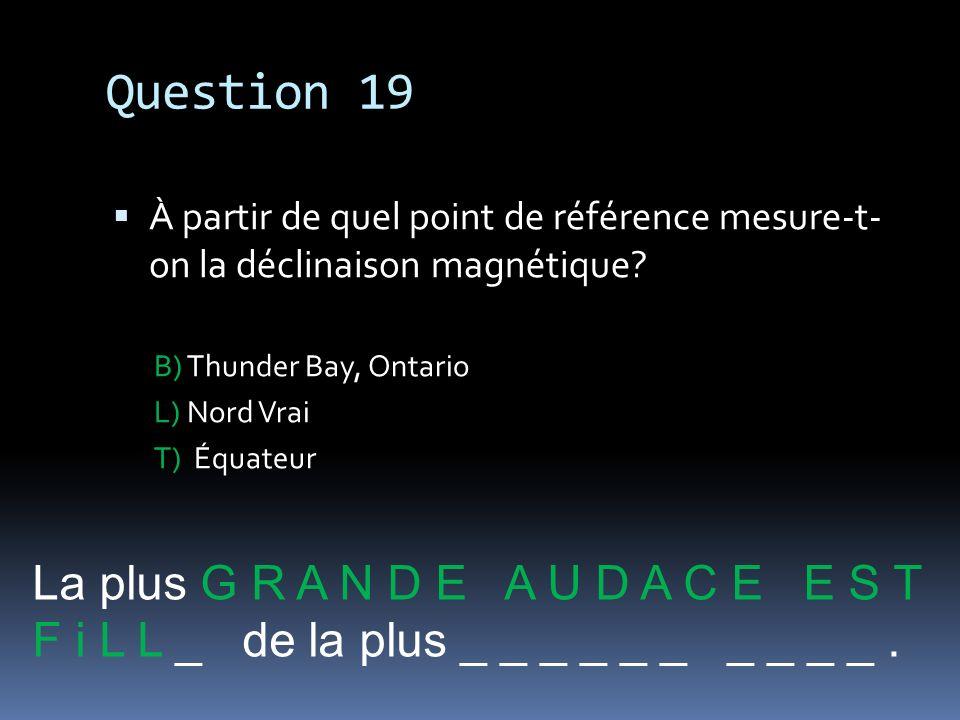 Question 19 À partir de quel point de référence mesure-t- on la déclinaison magnétique? B) Thunder Bay, Ontario L) Nord Vrai T) Équateur La plus G R A