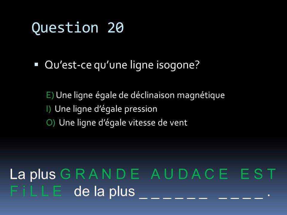 Question 20 Quest-ce quune ligne isogone? E) Une ligne égale de déclinaison magnétique I) Une ligne dégale pression O) Une ligne dégale vitesse de ven