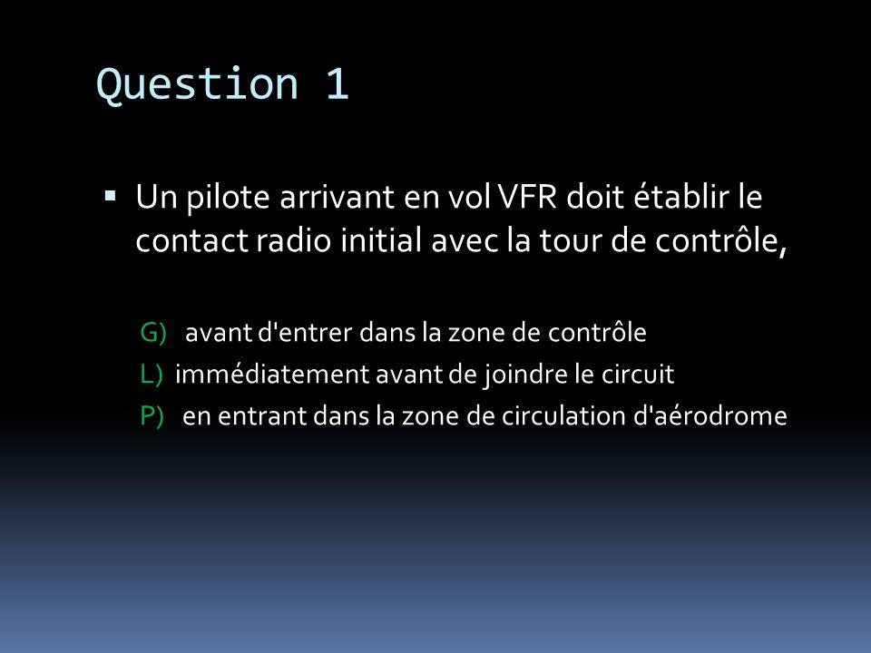 Question 1 Un pilote arrivant en vol VFR doit établir le contact radio initial avec la tour de contrôle, G) avant d'entrer dans la zone de contrôle L)