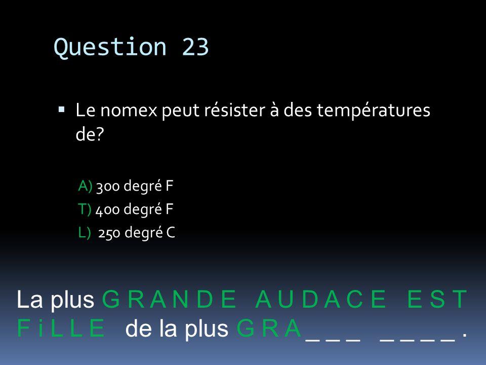 Question 23 Le nomex peut résister à des températures de? A) 300 degré F T) 400 degré F L) 250 degré C La plus G R A N D E A U D A C E E S T F i L L E
