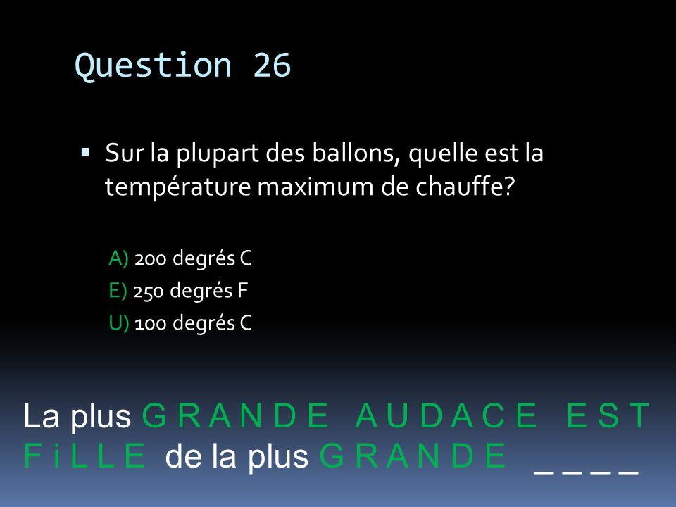 Question 26 Sur la plupart des ballons, quelle est la température maximum de chauffe? A) 200 degrés C E) 250 degrés F U) 100 degrés C La plus G R A N