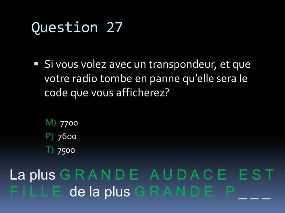 Question 27 Si vous volez avec un transpondeur, et que votre radio tombe en panne quelle sera le code que vous afficherez? M) 7700 P) 7600 T) 7500 La