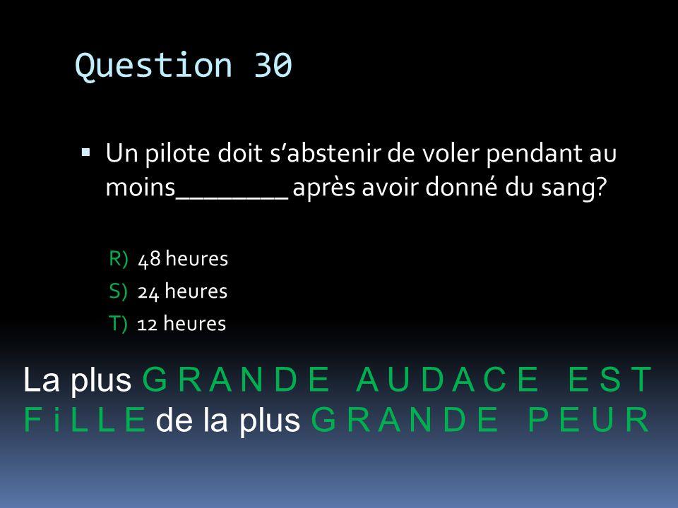 Question 30 Un pilote doit sabstenir de voler pendant au moins________ après avoir donné du sang? R) 48 heures S) 24 heures T) 12 heures La plus G R A