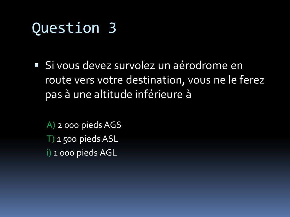 Question 3 Si vous devez survolez un aérodrome en route vers votre destination, vous ne le ferez pas à une altitude inférieure à A) 2 000 pieds AGS T)