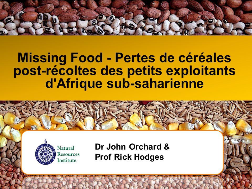 Missing Food - Pertes de céréales post-récoltes des petits exploitants d'Afrique sub-saharienne Dr John Orchard & Prof Rick Hodges