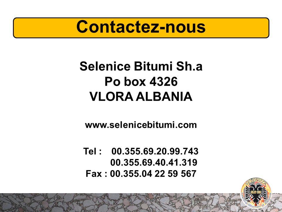 Contactez-nous Selenice Bitumi Sh.a Po box 4326 VLORA ALBANIA www.selenicebitumi.com Tel :00.355.69.20.99.743 00.355.69.40.41.319 Fax : 00.355.04 22 5