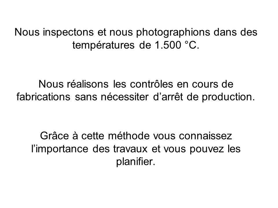 Nous inspectons et nous photographions dans des températures de 1.500 °C. Nous réalisons les contrôles en cours de fabrications sans nécessiter darrêt