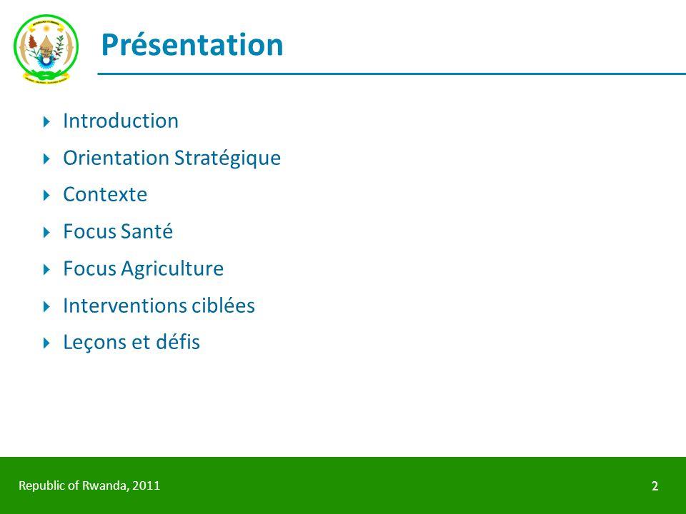 Republic of Rwanda, 2011 Présentation Introduction Orientation Stratégique Contexte Focus Santé Focus Agriculture Interventions ciblées Leçons et défi