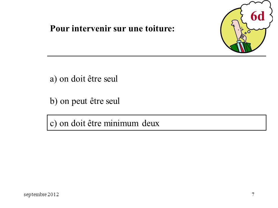 septembre 20127 a) on doit être seul b) on peut être seul c) on doit être minimum deux 6d Pour intervenir sur une toiture: