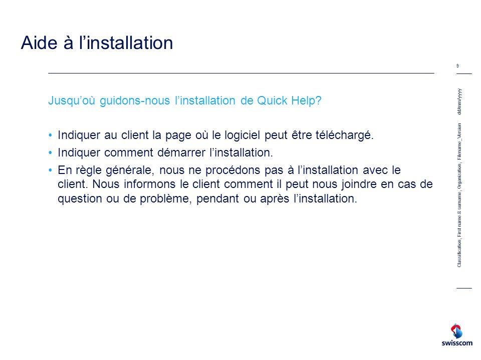 dd/mm/yyyy 10 Classification, First name & surname, Organization, Filename_Version Download Sous la rubrique « Aide » de la page www.swisscom.chwww.swisscom.ch Depuis la page daide www.swisscom.ch/aidewww.swisscom.ch/aide Accès direct www.swisscom.ch/quickhelpwww.swisscom.ch/quickhelp A la fin du processus denregistrement (Easy Activation)