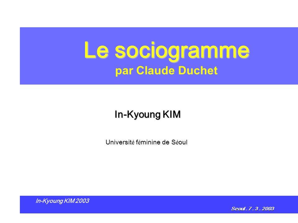 Le sociogramme Le sociogramme par Claude Duchet In-Kyoung KIM Universit é f é minine de S é oul In-Kyoung KIM 2003 Seoul. 7. 3. 2003