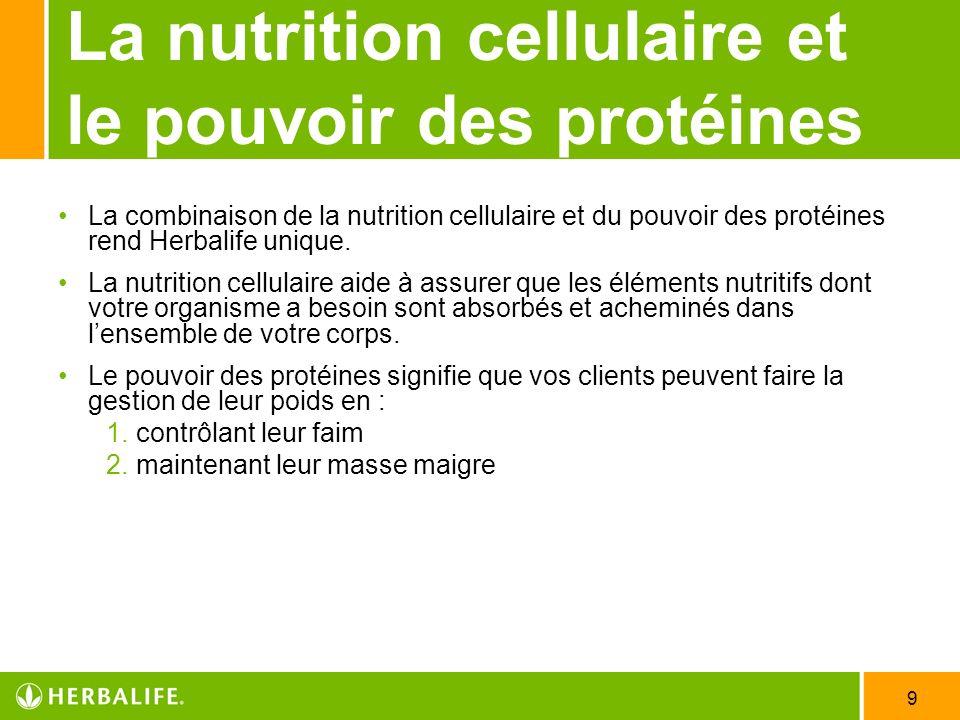 9 La nutrition cellulaire et le pouvoir des protéines La combinaison de la nutrition cellulaire et du pouvoir des protéines rend Herbalife unique. La