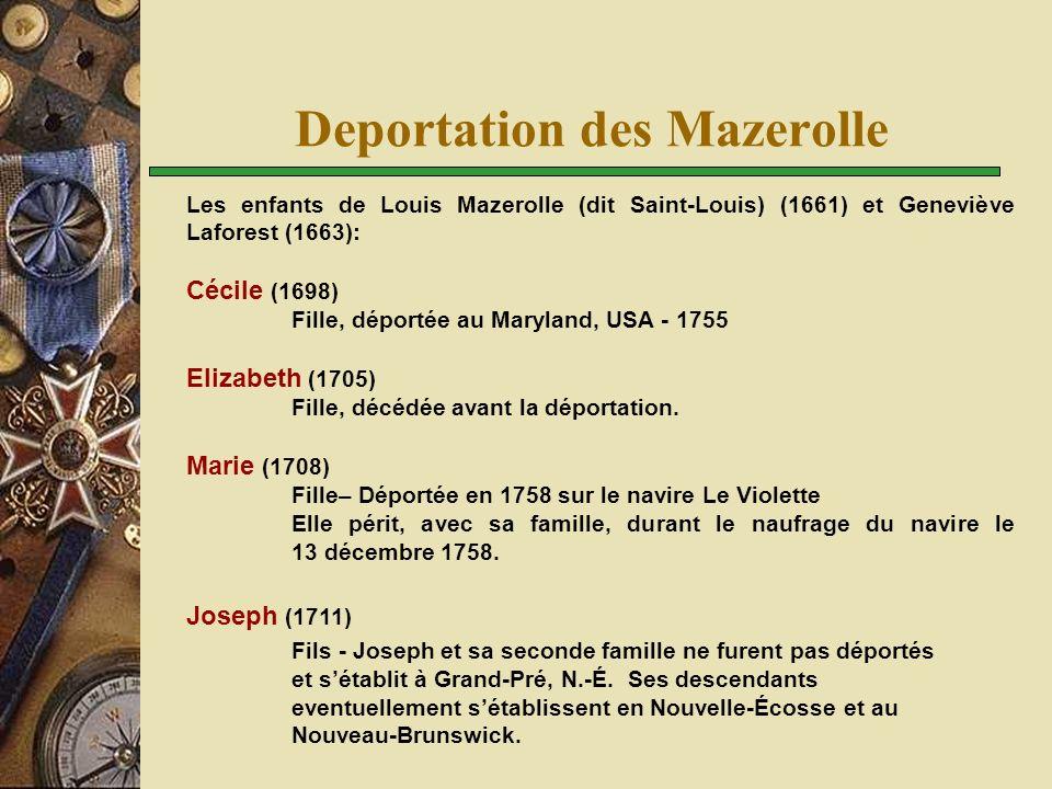 Deportation des Mazerolle Les enfants de Joseph (1711) fils de Louis Mazerolle (dit Saint- Louis) (1661)  En première nôces, avec Marie Josephte Douaron (Doiron): Marie-Josephe (1736) Décédée en bas âge Joseph (1739) Déporté à Boston.