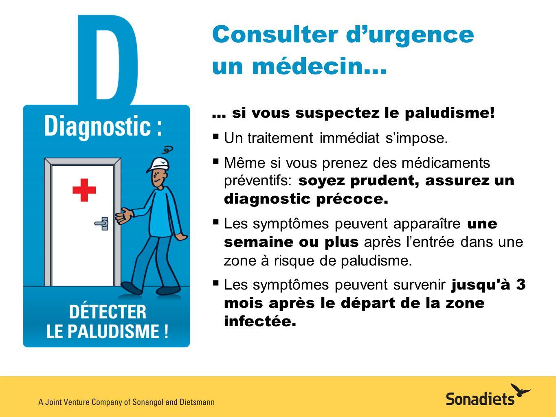 Consulter durgence un médecin...... si vous suspectez le paludisme! Un traitement immédiat simpose. Même si vous prenez des médicaments préventifs: so