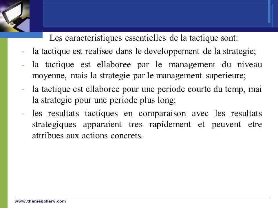 www.themegallery.com Les caracteristiques essentielles de la tactique sont: -la tactique est realisee dans le developpement de la strategie; -la tactique est ellaboree par le management du niveau moyenne, mais la strategie par le management superieure; -la tactique est ellaboree pour une periode courte du temp, mai la strategie pour une periode plus long; -les resultats tactiques en comparaison avec les resultats strategiques apparaient tres rapidement et peuvent etre attribues aux actions concrets.