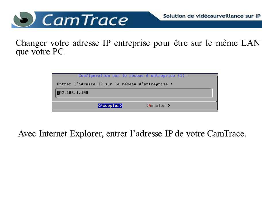 Changer votre adresse IP entreprise pour être sur le même LAN que votre PC. Avec Internet Explorer, entrer ladresse IP de votre CamTrace.