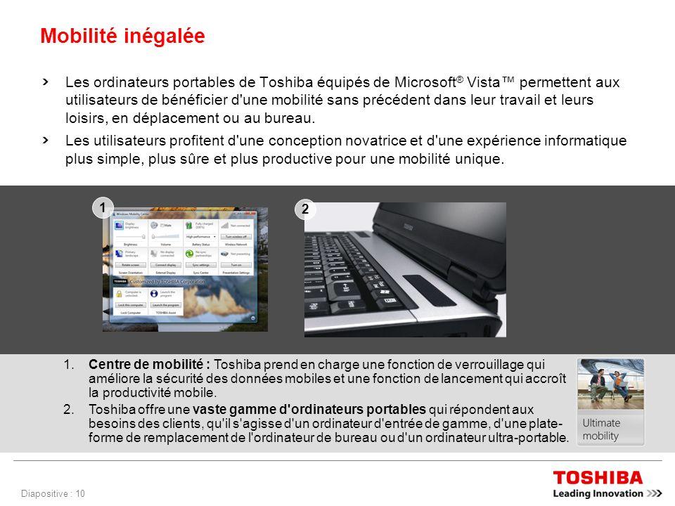 Diapositive : 10 Mobilité inégalée Les ordinateurs portables de Toshiba équipés de Microsoft ® Vista permettent aux utilisateurs de bénéficier d une mobilité sans précédent dans leur travail et leurs loisirs, en déplacement ou au bureau.
